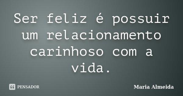 Ser feliz é possuir um relacionamento carinhoso com a vida.... Frase de Maria Almeida.