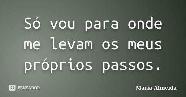 Só vou para onde me levam os meus próprios passos.... Frase de Maria Almeida.