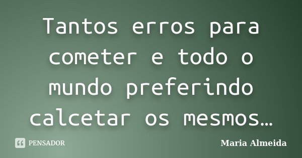 Tantos erros para cometer e todo o mundo preferindo calcetar os mesmos…... Frase de Maria Almeida.