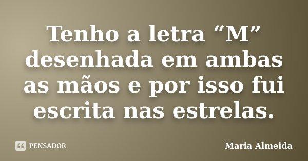 """Tenho a letra """"M"""" desenhada em ambas as mãos e por isso fui escrita nas estrelas.... Frase de Maria Almeida."""