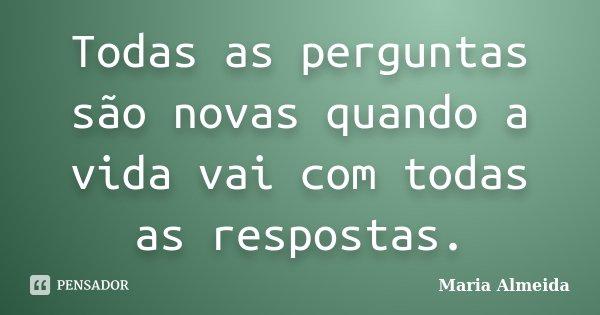 Todas as perguntas são novas quando a vida vai com todas as respostas.... Frase de Maria Almeida.