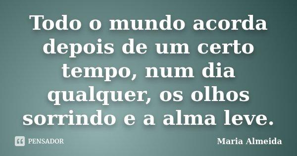 Todo o mundo acorda depois de um certo tempo, num dia qualquer, os olhos sorrindo e a alma leve.... Frase de Maria Almeida.