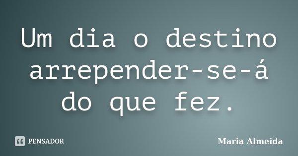 Um dia o destino arrepender-se-á do que fez.... Frase de Maria Almeida.
