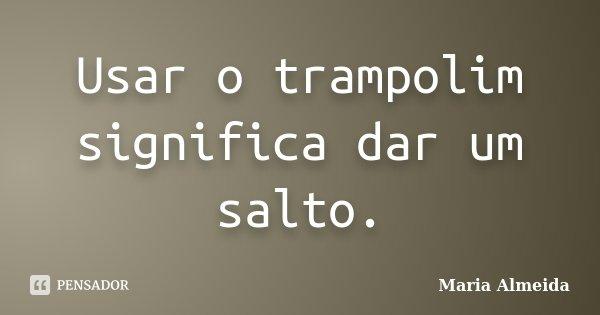 Usar o trampolim significa dar um salto.... Frase de Maria Almeida.