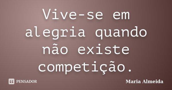 Vive-se em alegria quando não existe competição.... Frase de Maria Almeida.
