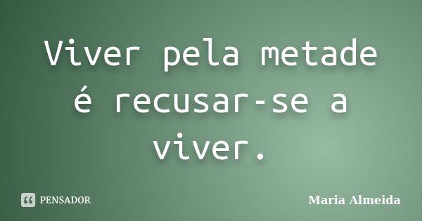Viver pela metade é recusar-se a viver.... Frase de Maria Almeida.