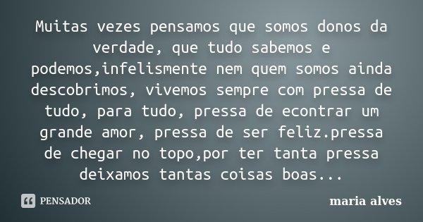 Muitas vezes pensamos que somos donos da verdade, que tudo sabemos e podemos,infelismente nem quem somos ainda descobrimos, vivemos sempre com pressa de tudo, p... Frase de Maria Alves.