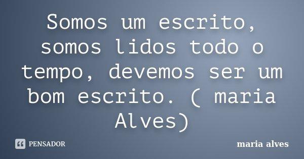Somos um escrito, somos lidos todo o tempo, devemos ser um bom escrito. ( maria Alves)... Frase de maria alves.
