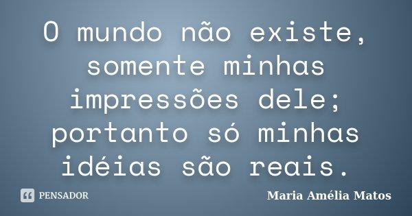 O mundo não existe, somente minhas impressões dele; portanto só minhas idéias são reais.... Frase de Maria Amélia Matos.