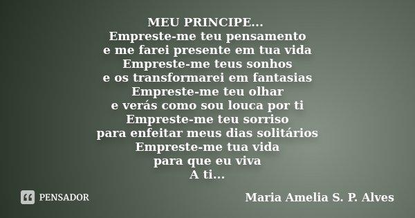 MEU PRINCIPE... Empreste-me teu pensamento e me farei presente em tua vida Empreste-me teus sonhos e os transformarei em fantasias Empreste-me teu olhar e verás... Frase de Maria Amélia S. P. Alves.