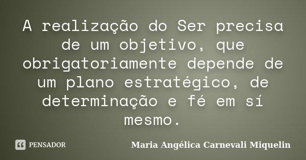 A realização do Ser precisa de um objetivo, que obrigatoriamente depende de um plano estratégico, de determinação e fé em sí mesmo.... Frase de Maria Angélica Carnevali MIquelin.