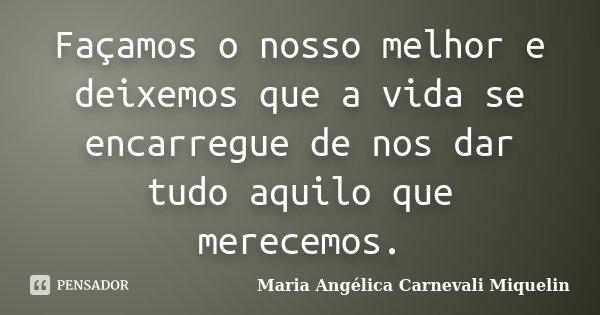 Façamos o nosso melhor e deixemos que a vida se encarregue de nos dar tudo aquilo que merecemos.... Frase de Maria Angélica Carnevali MIquelin.