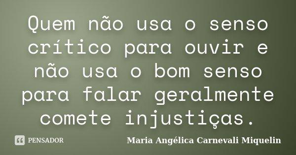Quem não usa o senso crítico para ouvir e não usa o bom senso para falar geralmente comete injustiças.... Frase de Maria Angélica Carnevali MIquelin.