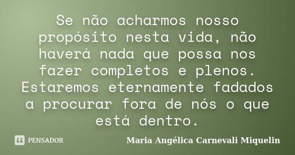 Se não acharmos nosso propósito nesta vida, não haverá nada que possa nos fazer completos e plenos. Estaremos eternamente fadados a procurar fora de nós o que e... Frase de Maria Angélica Carnevali miquelin.