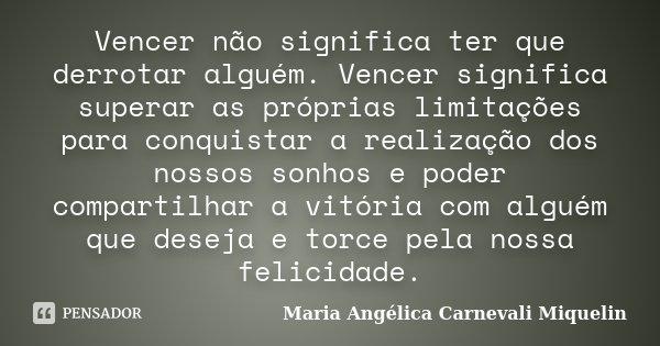Vencer não significa ter que derrotar alguém. Vencer significa superar as próprias limitações para conquistar a realização dos nossos sonhos e poder compartilha... Frase de Maria Angélica Carnevali Miquelin.