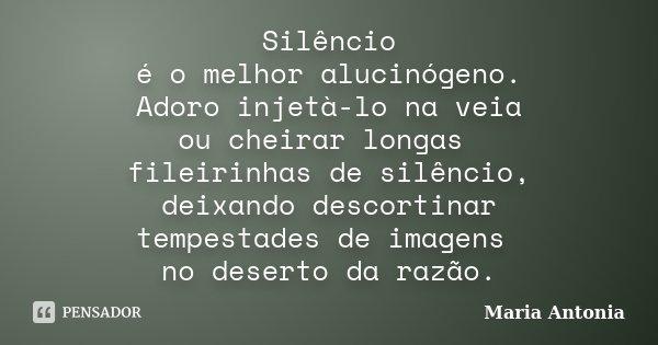 Silêncio é o melhor alucinógeno. Adoro injetà-lo na veia ou cheirar longas fileirinhas de silêncio, deixando descortinar tempestades de imagens no deserto da ra... Frase de Maria Antonia.