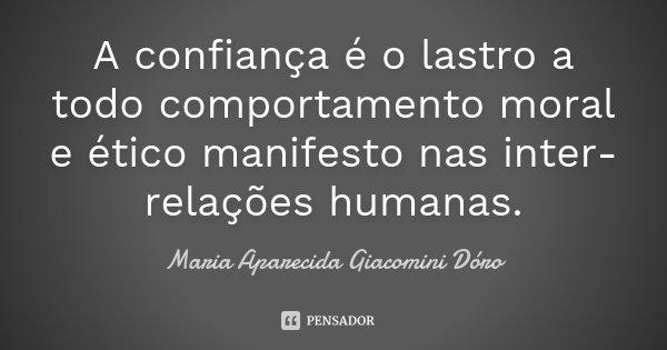 A confiança é o lastro a todo comportamento moral e ético manifesto nas inter-relações humanas.... Frase de Maria Aparecida Giacomini Dóro.