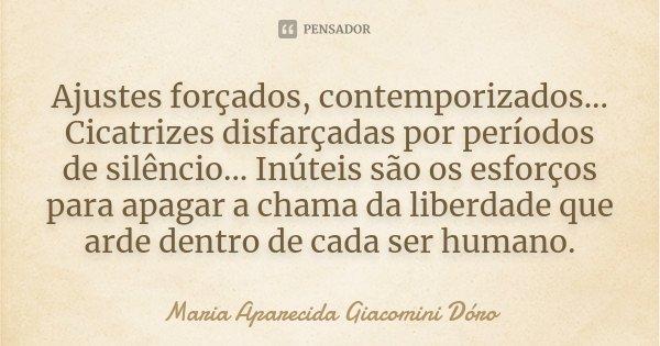 Ajustes forçados, contemporizados... Cicatrizes disfarçadas por períodos de silêncio... Inúteis são os esforços para apagar a chama da liberdade que arde dentro... Frase de Maria Aparecida Giacomini Dóro.