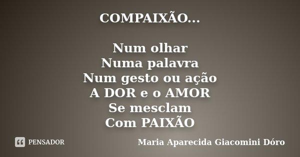 COMPAIXÃO... Num olhar Numa palavra Num gesto ou ação A DOR e o AMOR Se mesclam Com PAIXÃO... Frase de Maria Aparecida Giacomini Dóro.
