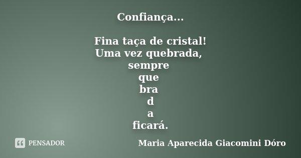 Confiança... Fina taça de cristal! Uma vez quebrada, sempre que bra d a ficará.... Frase de Maria Aparecida Giacomini Dóro.