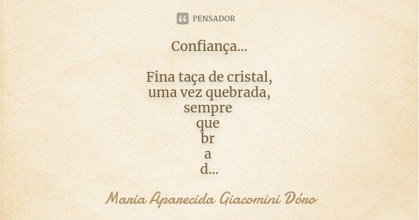 Confiança... Fina taça de cristal, uma vez quebrada, sempre que br a d a ficará.... Frase de Maria Aparecida Giacomini Dóro.