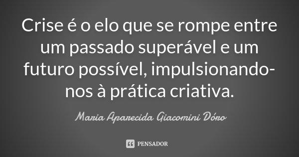 Crise é o elo que se rompe entre um passado superável e um futuro possível, impulsionando-nos à prática criativa.... Frase de Maria Aparecida Giacomini Dóro.