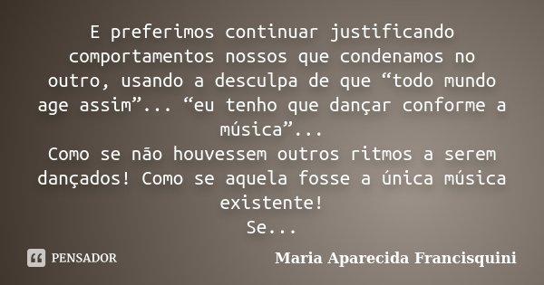 """E preferimos continuar justificando comportamentos nossos que condenamos no outro, usando a desculpa de que """"todo mundo age assim""""... """"eu tenho que dançar confo... Frase de Maria Aparecida Francisquini."""
