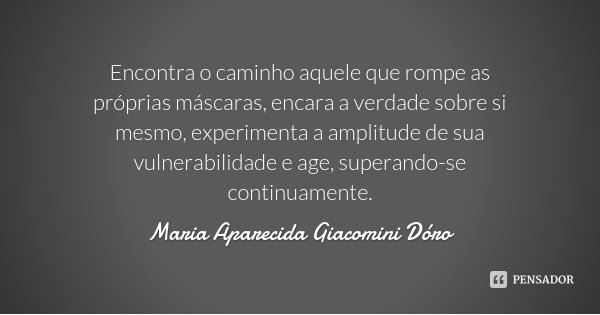 Encontra o caminho aquele que rompe as próprias máscaras, encara a verdade sobre si mesmo, experimenta a amplitude de sua vulnerabilidade e age, superando-se co... Frase de Maria Aparecida Giacomini Dóro.