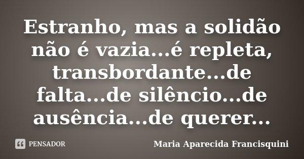 Estranho, mas a solidão não é vazia...é repleta, transbordante...de falta...de silêncio...de ausência...de querer...... Frase de Maria Aparecida Francisquini.