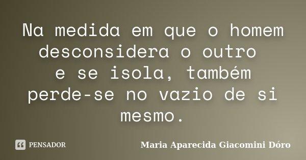 Na medida em que o homem desconsidera o outro e se isola, também perde-se no vazio de si mesmo.... Frase de Maria Aparecida Giacomini Dóro.