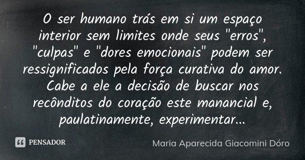 """O ser humano trás em si um espaço interior sem limites onde seus """"erros"""", """"culpas"""" e """"dores emocionais"""" podem ser ressignificados ... Frase de Maria Aparecida Giacomini Dóro."""