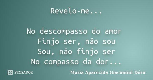 Revelo-me... No descompasso do amor Finjo ser, não sou Sou, não finjo ser No compasso da dor...... Frase de Maria Aparecida Giacomini Dóro.