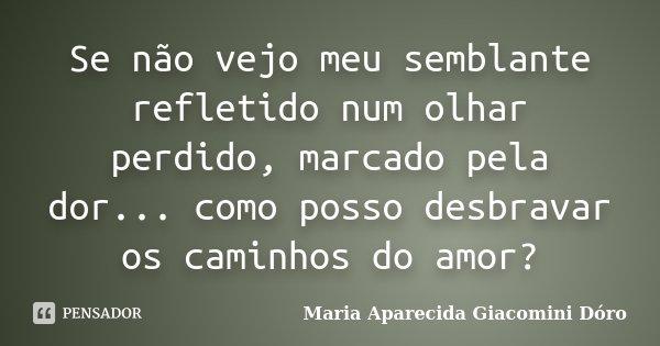 Se não vejo meu semblante refletido num olhar perdido, marcado pela dor... como posso desbravar os caminhos do amor?... Frase de Maria Aparecida Giacomini Dóro.
