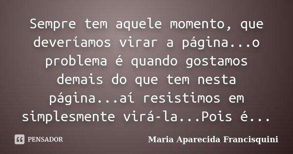 Sempre tem aquele momento, que deveríamos virar a página...o problema é quando gostamos demais do que tem nesta página...aí resistimos em simplesmente virá-la..... Frase de Maria Aparecida Francisquini.