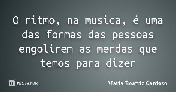 O ritmo, na musica, é uma das formas das pessoas engolirem as merdas que temos para dizer... Frase de Maria Beatriz Cardoso.