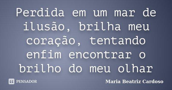 Perdida em um mar de ilusão, brilha meu coração, tentando enfim encontrar o brilho do meu olhar... Frase de Maria Beatriz Cardoso.