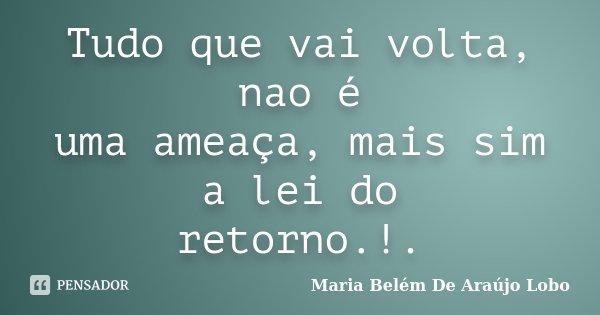 Tudo que vai volta, nao é uma ameaça, mais sim a lei do retorno.!.... Frase de Maria Belém De Araújo Lobo.
