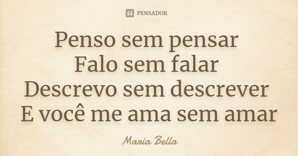 Penso sem pensar Falo sem falar Descrevo sem descrever E você me ama sem amar... Frase de Maria Bella.