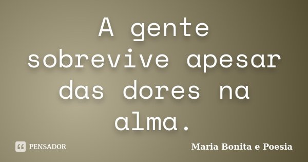 A gente sobrevive apesar das dores na alma.... Frase de Maria Bonita e Poesia.