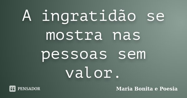 A ingratidão se mostra nas pessoas sem valor.... Frase de Maria Bonita e Poesia.