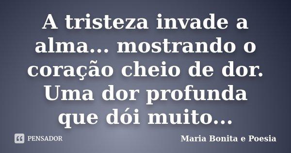 A tristeza invade a alma... mostrando o coração cheio de dor. Uma dor profunda que dói muito...... Frase de Maria Bonita e Poesia.