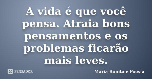 A vida é que você pensa. Atraia bons pensamentos e os problemas ficarão mais leves.... Frase de Maria Bonita e Poesia.
