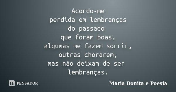 Acordo-me perdida em lembranças do passado que foram boas, algumas me fazem sorrir, outras chorarem, mas não deixam de ser lembranças.... Frase de Maria Bonita e Poesia.