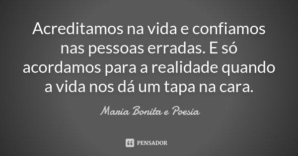 Acreditamos na vida e confiamos nas pessoas erradas. E só acordamos para a realidade quando a vida nos dá um tapa na cara.... Frase de Maria Bonita e Poesia.