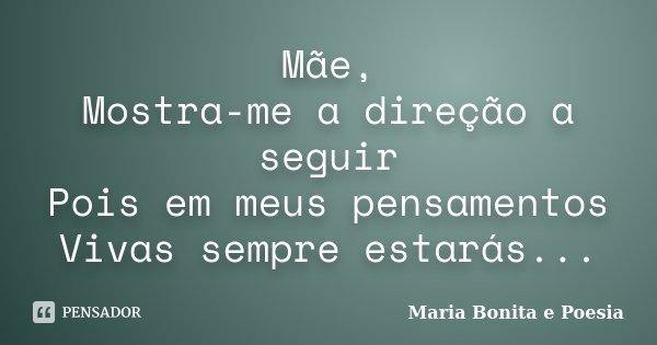 Mãe, Mostra-me a direção a seguir Pois em meus pensamentos Vivas sempre estarás...... Frase de Maria Bonita e Poesia.