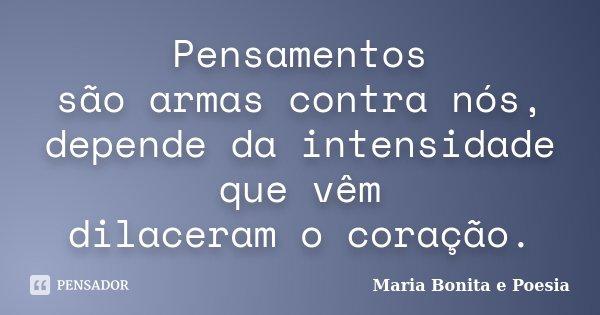 Pensamentos são armas contra nós, depende da intensidade que vêm dilaceram o coração.... Frase de Maria Bonita e Poesia.