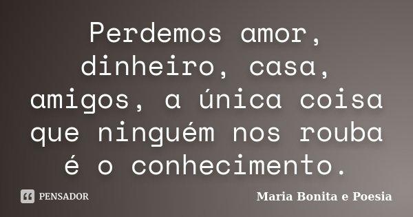 Perdemos amor, dinheiro, casa, amigos, a única coisa que ninguém nos rouba é o conhecimento.... Frase de Maria Bonita e Poesia.