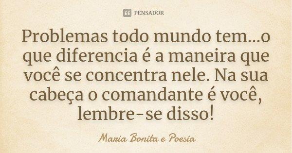 Problemas todo mundo tem...o que diferencia é a maneira que você se concentra nele. Na sua cabeça o comandante é você, lembre-se disso!... Frase de Maria Bonita e Poesia.