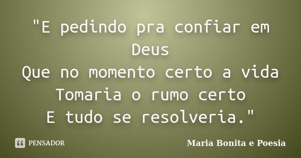 """""""E pedindo pra confiar em Deus Que no momento certo a vida Tomaria o rumo certo E tudo se resolveria.""""... Frase de Maria Bonita e Poesia."""