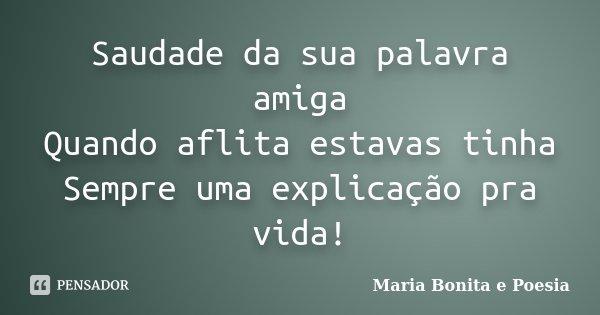 Saudade da sua palavra amiga Quando aflita estavas tinha Sempre uma explicação pra vida!... Frase de Maria Bonita e Poesia.